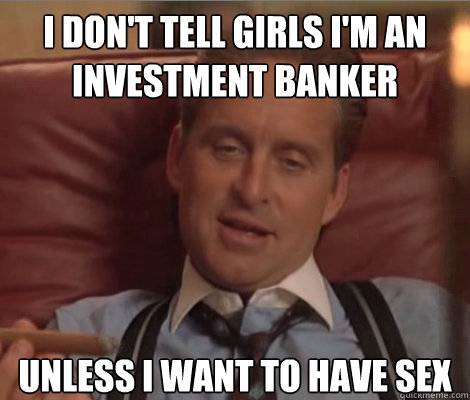 I don't tell girls I'm an investment Banker Unless I want to have sex  Investment Banker Douchebag