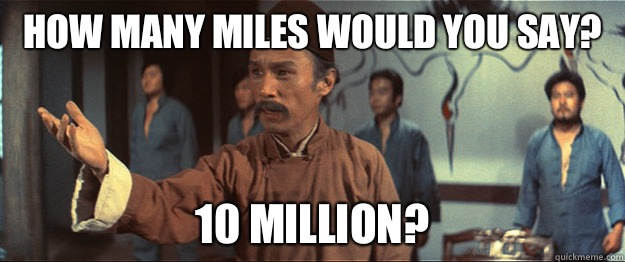 HOW MANY MILES WOULD YOU SAY? 10 MILLION?