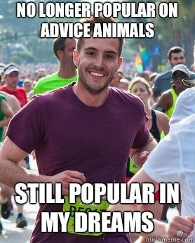 No longer popular on advice animals Still popular in my dreams - No longer popular on advice animals Still popular in my dreams  Ridiculously photogenic guy