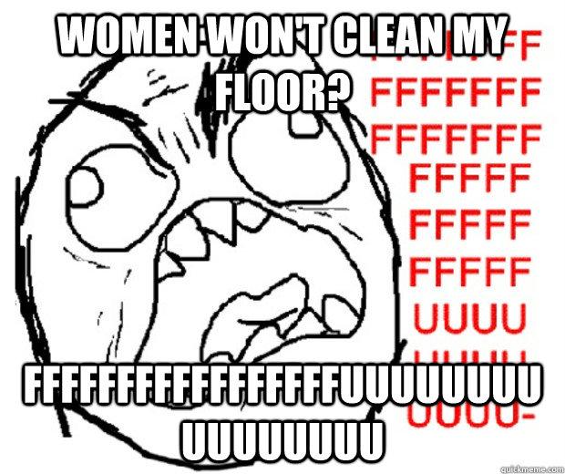 Women Won T Clean My Floor Fffffffffffffffffuuuuuuuuuuuuuuuu Rage