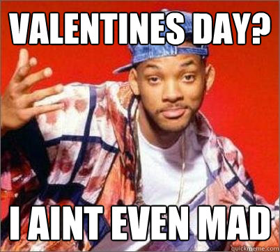 Valentines day? I aint even mad - Valentines day? I aint even mad  Will Smith Still Aint Mad