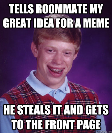 Tells Roommate my great idea for a meme He steals it and gets to the front page - Tells Roommate my great idea for a meme He steals it and gets to the front page  Bad Luck Brian