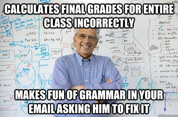 Calculates final grades for entire class incorrectly  Makes fun of grammar in your email asking him to fix it   Engineering Professor