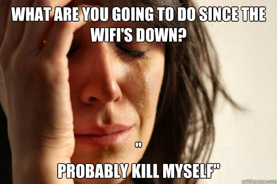 What are you going to do since the wifi's down?