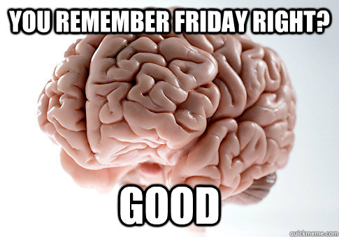 You remember friday right? good  - You remember friday right? good   Scumbag Brain
