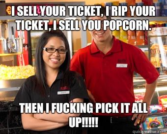 I sell your ticket, I rip your ticket, I sell you popcorn. Then I FUCKING PICK IT ALL UP!!!!!