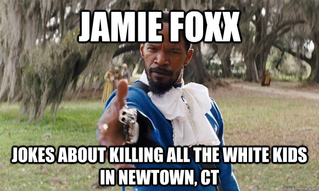Jamie Foxx jokes about killing all the white kids in Newtown, ct - Jamie Foxx jokes about killing all the white kids in Newtown, ct  Misc