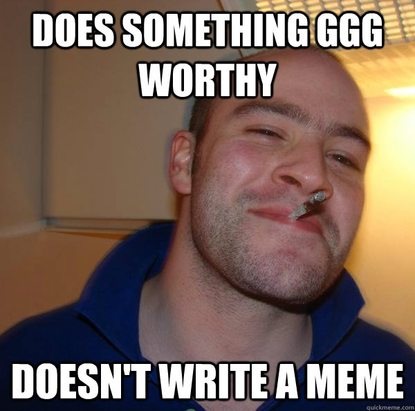 Does something GGG worthy doesn't write a meme - Does something GGG worthy doesn't write a meme  Misc