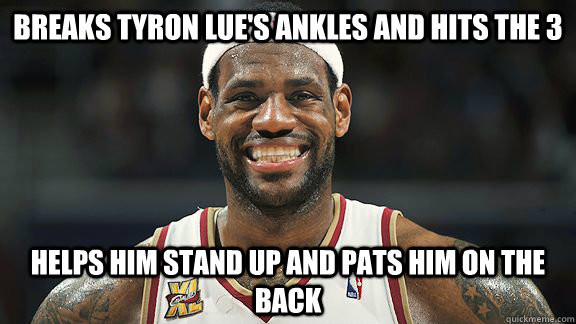 breaks tyron lue's ankles and hits the 3 Helps him stand up and pats him on the back - breaks tyron lue's ankles and hits the 3 Helps him stand up and pats him on the back  Good Guy Lebron