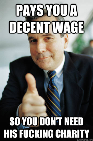 pays you a decent wage so you don't need his fucking charity - pays you a decent wage so you don't need his fucking charity  Good Guy Boss
