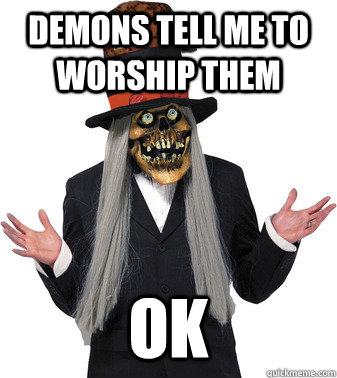 Demons tell me to worship them OK  Scumbag Lashtor