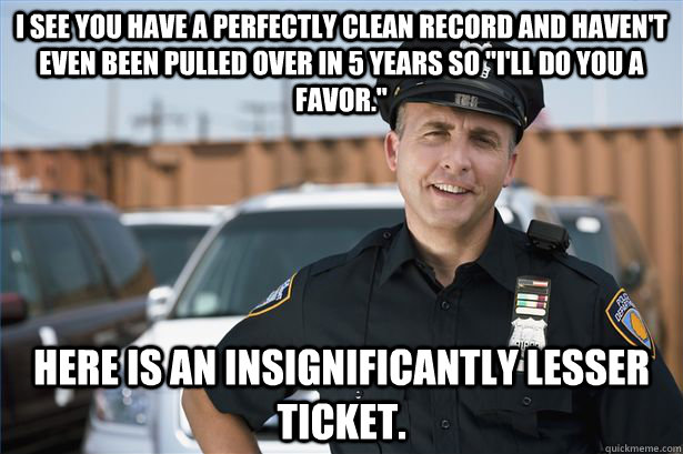 I see you have a perfectly clean record and haven't even been pulled over in 5 years so