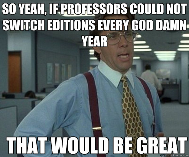 So yeah, if professors could not switch editions every god damn year THAT WOULD BE GREAT - So yeah, if professors could not switch editions every god damn year THAT WOULD BE GREAT  Misc