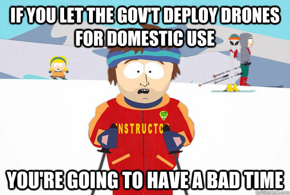 If you let the gov't deploy drones for domestic use you're going to have a bad time