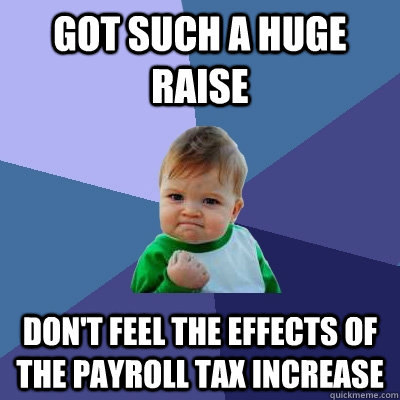 got such a huge raise don't feel the effects of the payroll tax increase - got such a huge raise don't feel the effects of the payroll tax increase  Success Kid