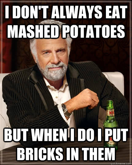 I don't always eat mashed potatoes But when I do I put bricks in them