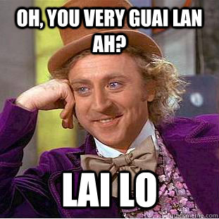 oh, you very guai lan ah? lai lo - oh, you very guai lan ah? lai lo  Creepy Wonka