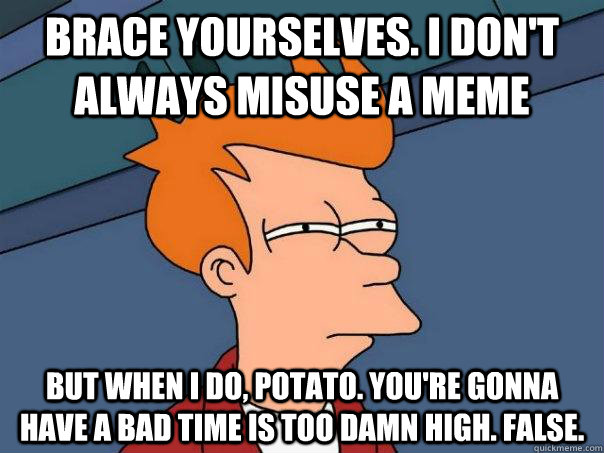 Brace yourselves. I don't always misuse a meme But when I do, potato. You're gonna have a bad time is too damn high. False. - Brace yourselves. I don't always misuse a meme But when I do, potato. You're gonna have a bad time is too damn high. False.  Futurama Fry
