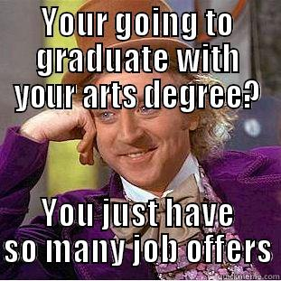 YOUR GOING TO GRADUATE WITH YOUR ARTS DEGREE? YOU JUST HAVE SO MANY JOB OFFERS Condescending Wonka