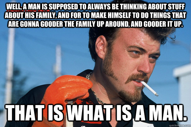 Well, a man is supposed to always be thinking about stuff about his family, and for to make himself to do things that are gonna gooder the family up around, and gooder it up. That is what is a man.