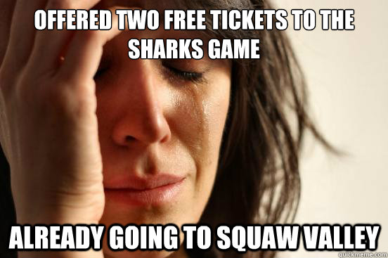 Offered two free tickets to the Sharks game already going to squaw valley - Offered two free tickets to the Sharks game already going to squaw valley  First World Problems