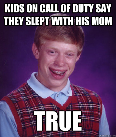 kids on call of duty say they slept with his mom true  Bad Luck Brian