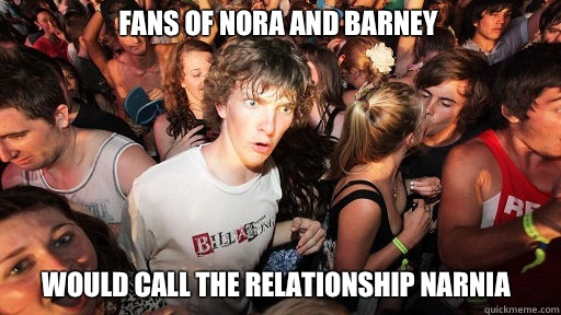 Fans of Nora and Barney  Would call the relationship Narnia - Fans of Nora and Barney  Would call the relationship Narnia  Sudden Clarity Clarence