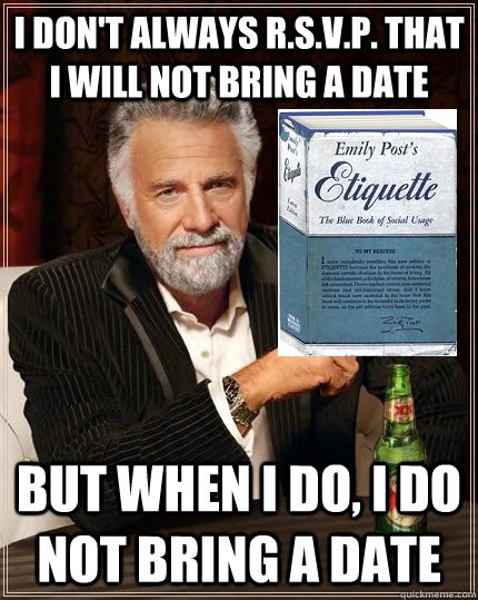 I don't always R.S.V.P. that i will not bring a date but when i do, i do not bring a date - I don't always R.S.V.P. that i will not bring a date but when i do, i do not bring a date  The Most Polite Man In The World