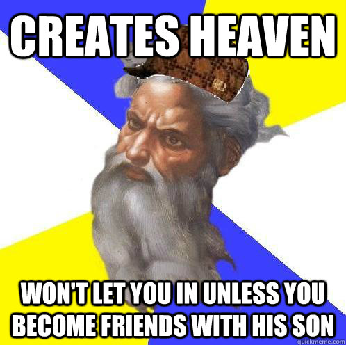 CREATES HEAVEN Won't let you in unless you become friends with his son  Scumbag God