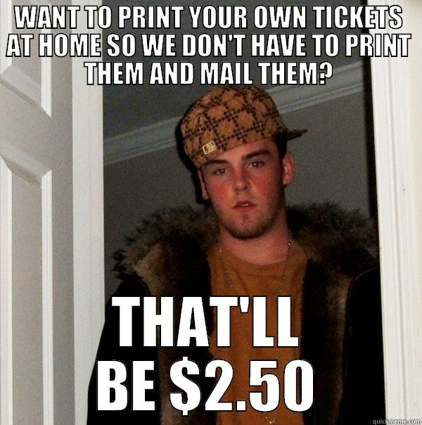 Scumbag Ticketmaster  - WANT TO PRINT YOUR OWN TICKETS AT HOME SO WE DON'T HAVE TO PRINT THEM AND