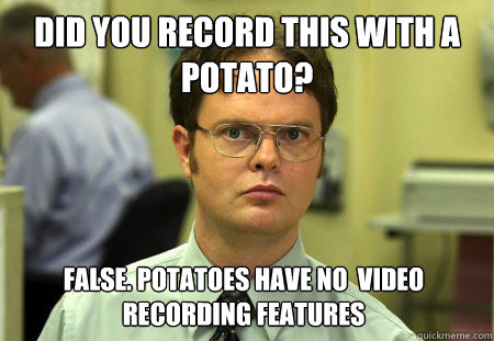 Did you record this with a potato? False. Potatoes have no  video recording features  - Did you record this with a potato? False. Potatoes have no  video recording features   Dwight
