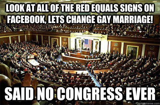 Look at all of the red equals signs on Facebook, Lets change gay marriage! Said No congress ever