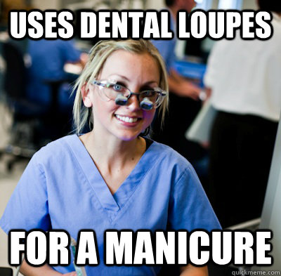 uses dental loupes for a manicure   overworked dental student