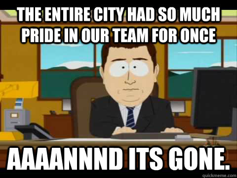 the entire city had so much pride in our team for once Aaaannnd its gone. - the entire city had so much pride in our team for once Aaaannnd its gone.  Aaand its gone