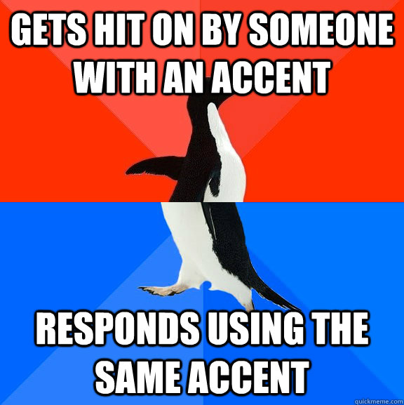 Gets hit on by someone with an accent Responds using the same accent - Gets hit on by someone with an accent Responds using the same accent  Socially Awesome Awkward Penguin