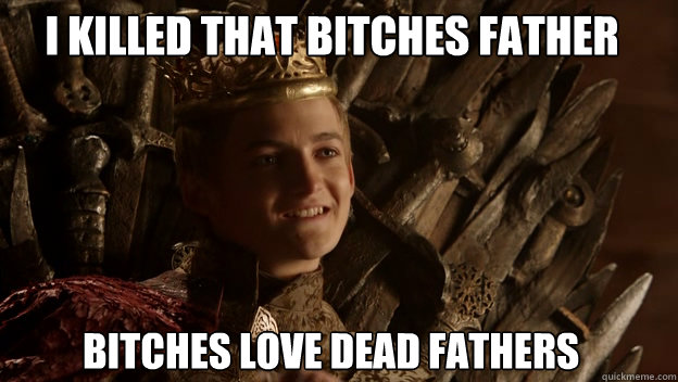 Bitches love dead Fathers I killed that bitches Father  King joffrey