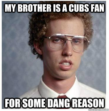 My brother is a cubs fan for some dang reason  Napoleon dynamite