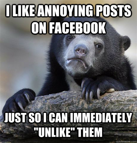 I Like annoying posts on Facebook Just so I can immediately