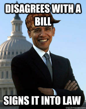 Disagrees With a bill Signs it into law  Scumbag Obama