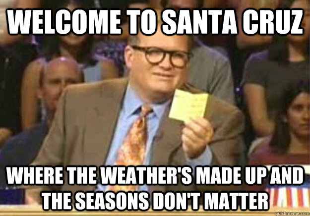 WELCOME TO SANTA CRUZ WHERE THE WEATHER'S MADE UP AND THE SEASONS DON'T MATTER - WELCOME TO SANTA CRUZ WHERE THE WEATHER'S MADE UP AND THE SEASONS DON'T MATTER  Welcome to