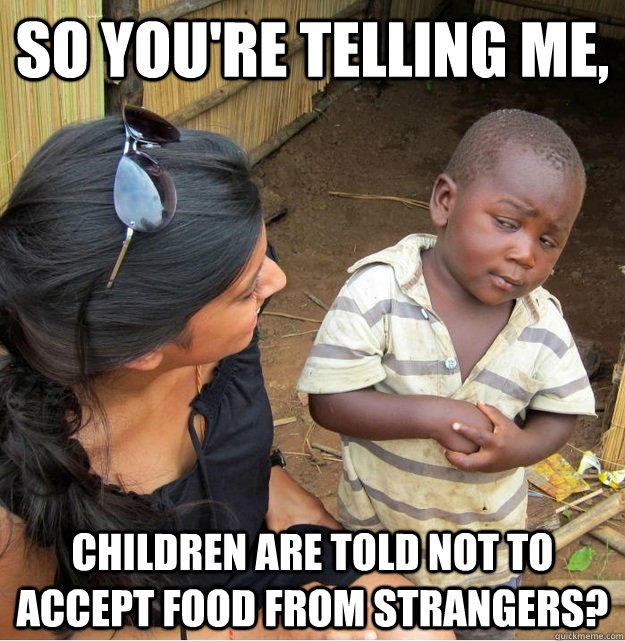 So you're telling me, children are told not to accept food from strangers? - So you're telling me, children are told not to accept food from strangers?  Skeptical Third World Kid