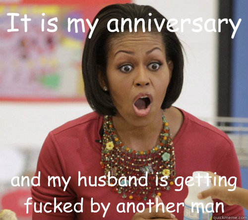 It is my anniversary and my husband is getting fucked by another man  Michelle Obama