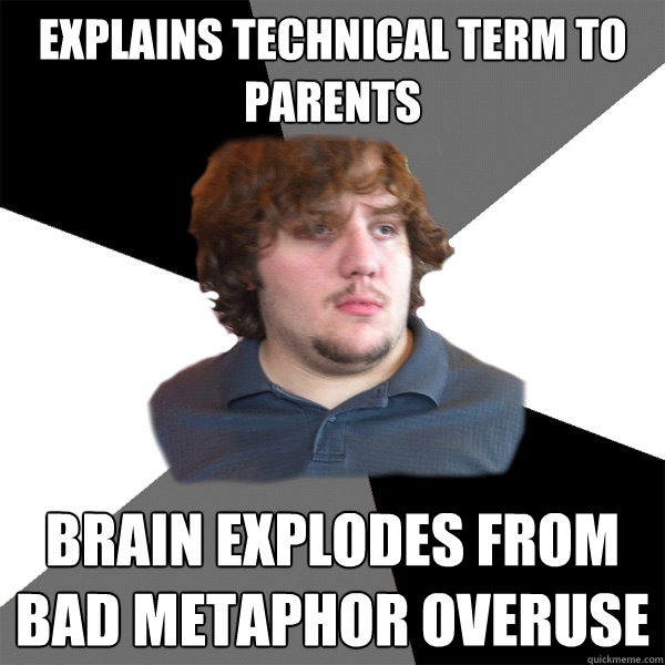 Explains technical term to parents Brain explodes from bad metaphor overuse  Family Tech Support Guy