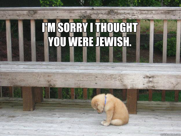 I'm sorry I thought you were Jewish.  Sorry