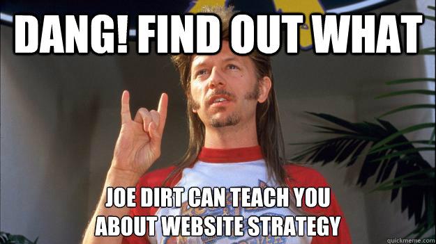 Life's a Garden Dig it - Inspirational joe dirt - quickmeme