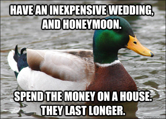have an inexpensive wedding, and honeymoon. Spend the money on a house. they last longer. - have an inexpensive wedding, and honeymoon. Spend the money on a house. they last longer.  Actual Advice Mallard