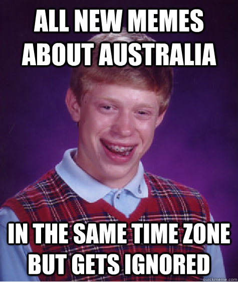 All new memes about australia in the same time zone but gets ignored - All new memes about australia in the same time zone but gets ignored  Bad Luck Brian