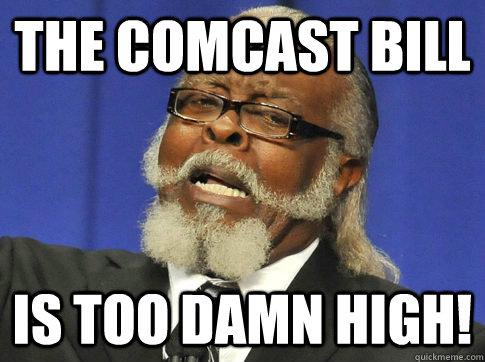 b0ebd5ccb9f5bd0cf19fdb4b6b884fdf96a0a138ca2ed99e5ef988c3a077458a the comcast bill is too damn high! too high quickmeme,Comcast Memes