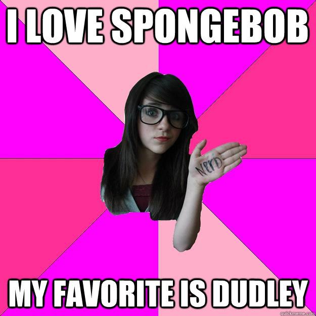 I love spongebob my favorite is dudley  Idiot Nerd Girl