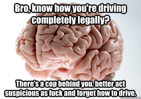 Bro, know how you're driving completely legally? There's a cop behind you, better act suspicious as fuck and forget how to drive. - Bro, know how you're driving completely legally? There's a cop behind you, better act suspicious as fuck and forget how to drive.  Scumbag Brain
